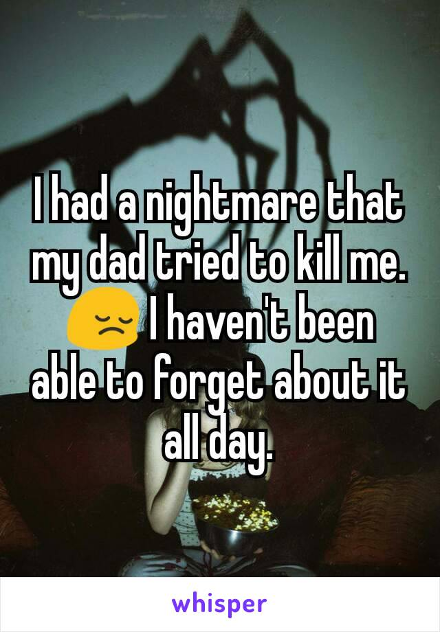 I had a nightmare that my dad tried to kill me. 😔 I haven't been able to forget about it all day.
