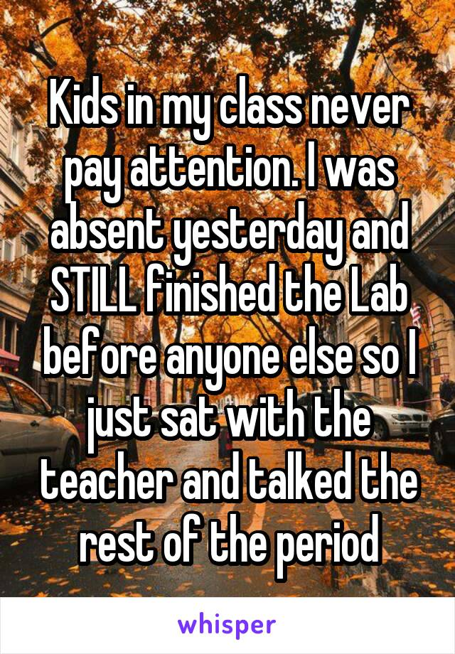 Kids in my class never pay attention. I was absent yesterday and STILL finished the Lab before anyone else so I just sat with the teacher and talked the rest of the period