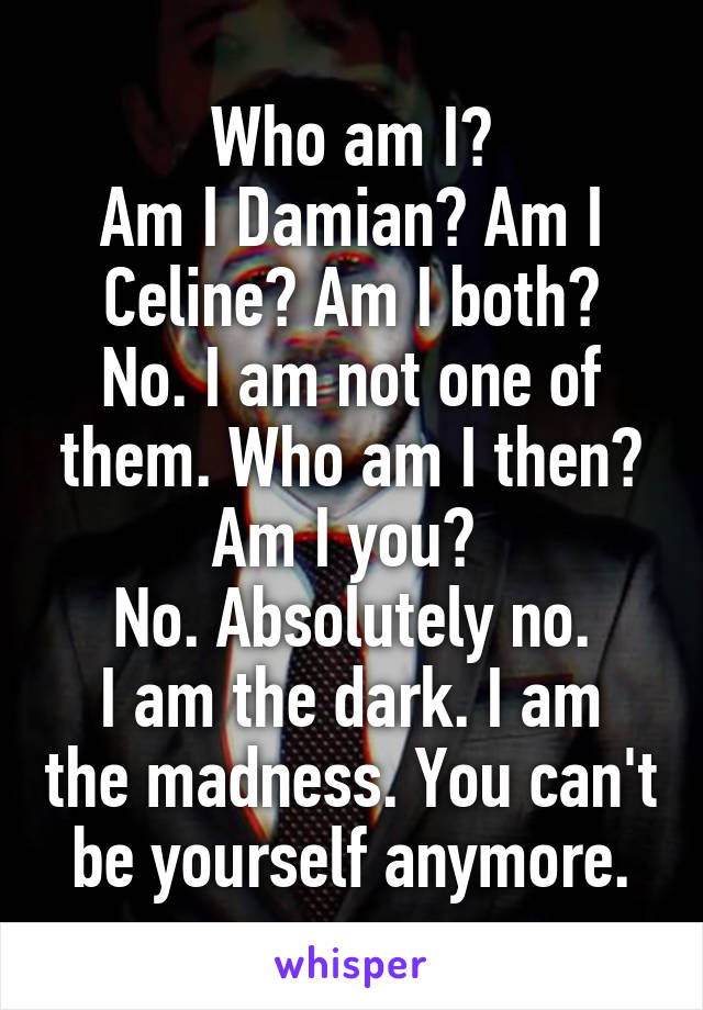 Who am I? Am I Damian? Am I Celine? Am I both? No. I am not one of them. Who am I then? Am I you?  No. Absolutely no. I am the dark. I am the madness. You can't be yourself anymore.