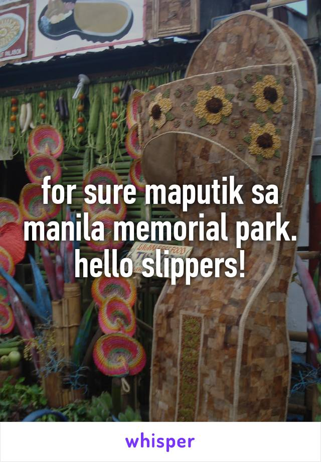 for sure maputik sa manila memorial park. hello slippers!