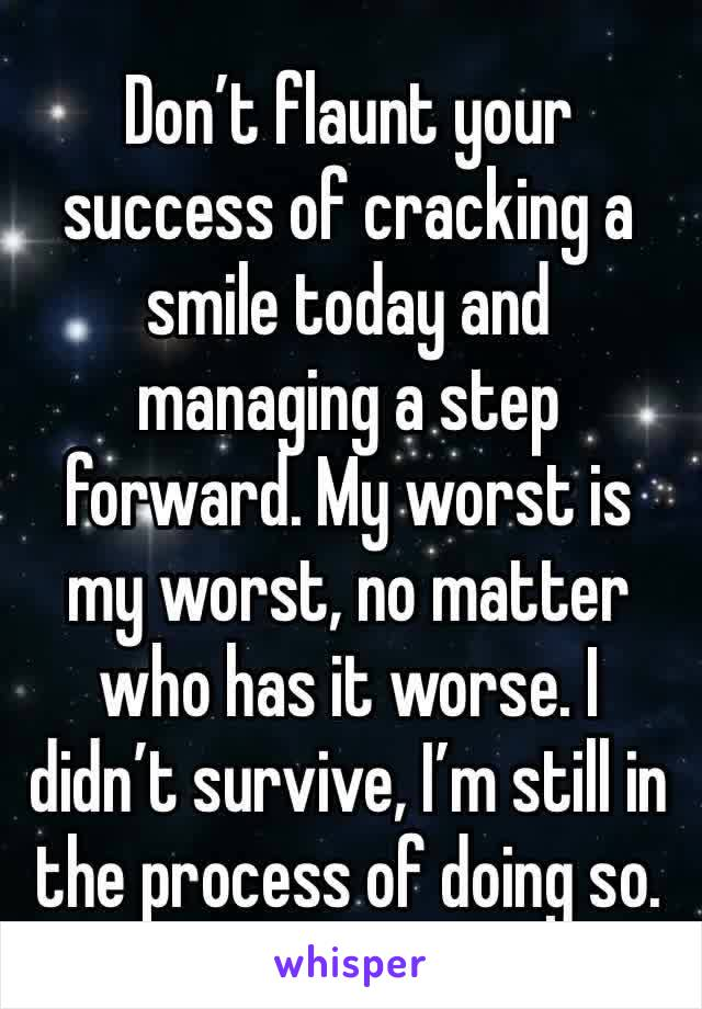 Don't flaunt your success of cracking a smile today and managing a step forward. My worst is my worst, no matter who has it worse. I didn't survive, I'm still in the process of doing so.