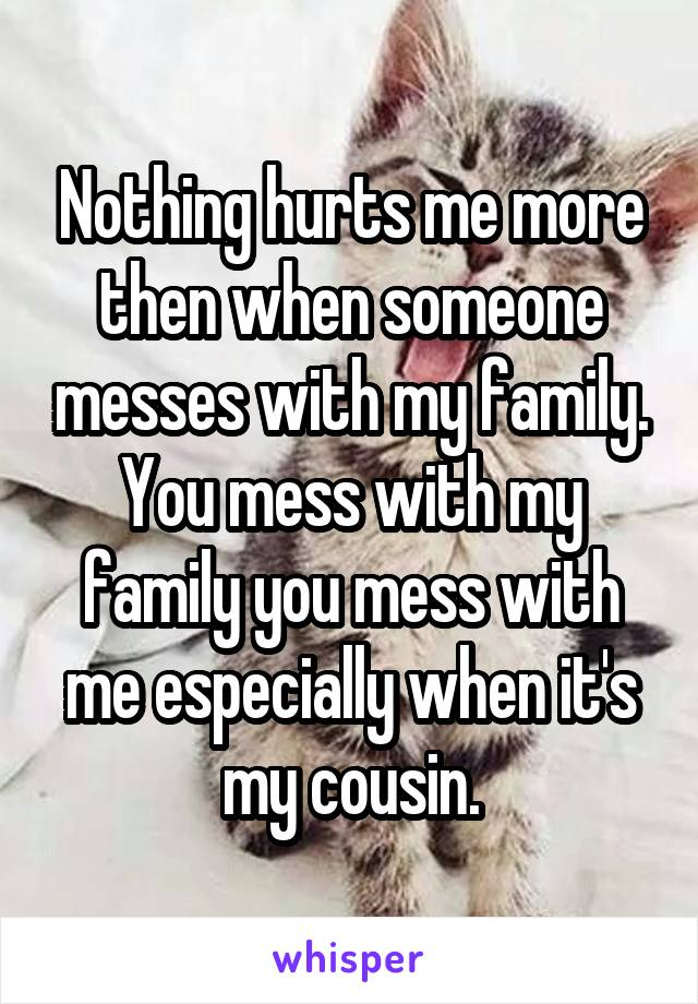 Nothing hurts me more then when someone messes with my family. You mess with my family you mess with me especially when it's my cousin.