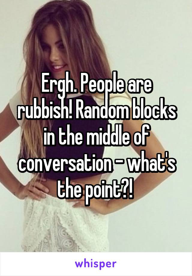 Ergh. People are rubbish! Random blocks in the middle of conversation - what's the point?!