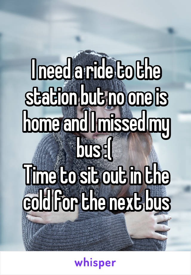 I need a ride to the station but no one is home and I missed my bus :(  Time to sit out in the cold for the next bus