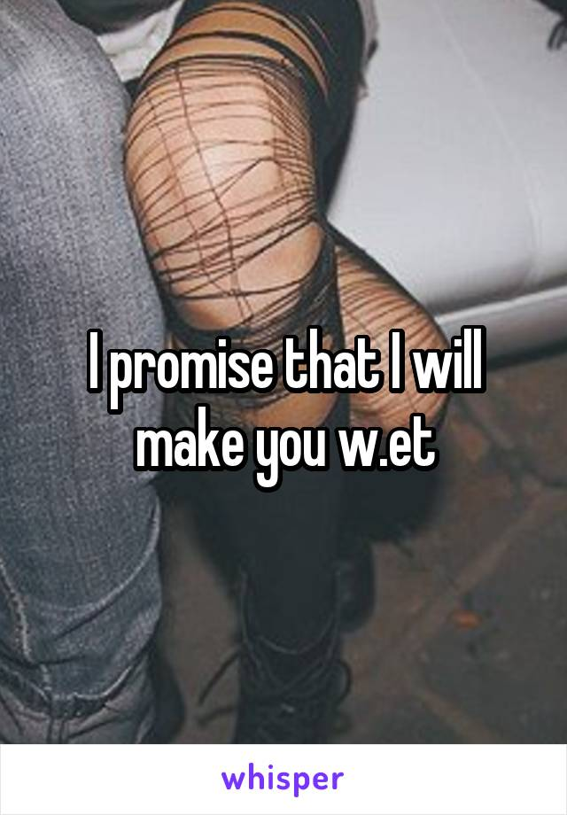 I promise that I will make you w.et