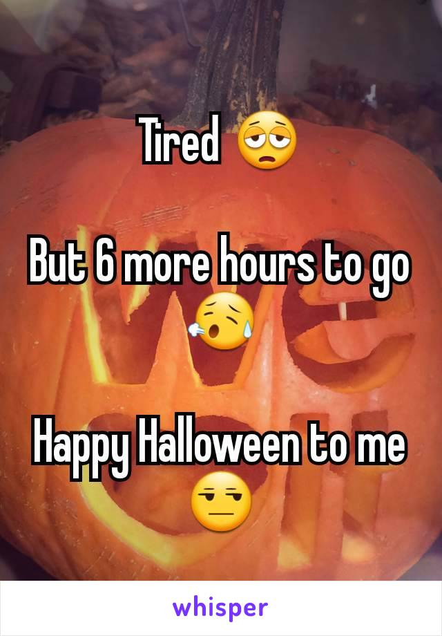 Tired 😩  But 6 more hours to go 😥  Happy Halloween to me 😒