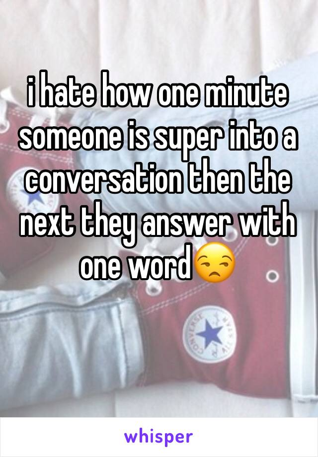 i hate how one minute someone is super into a conversation then the next they answer with one word😒