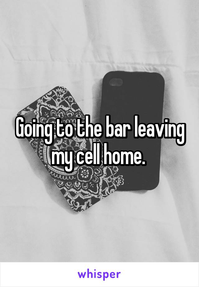 Going to the bar leaving my cell home.