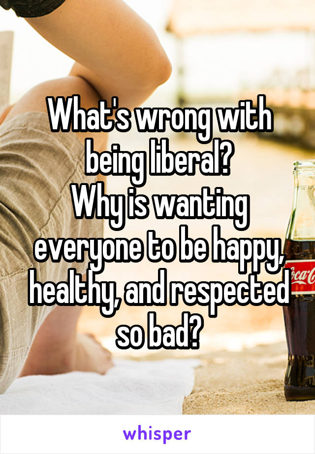 What's wrong with being liberal? Why is wanting everyone to be happy, healthy, and respected so bad?