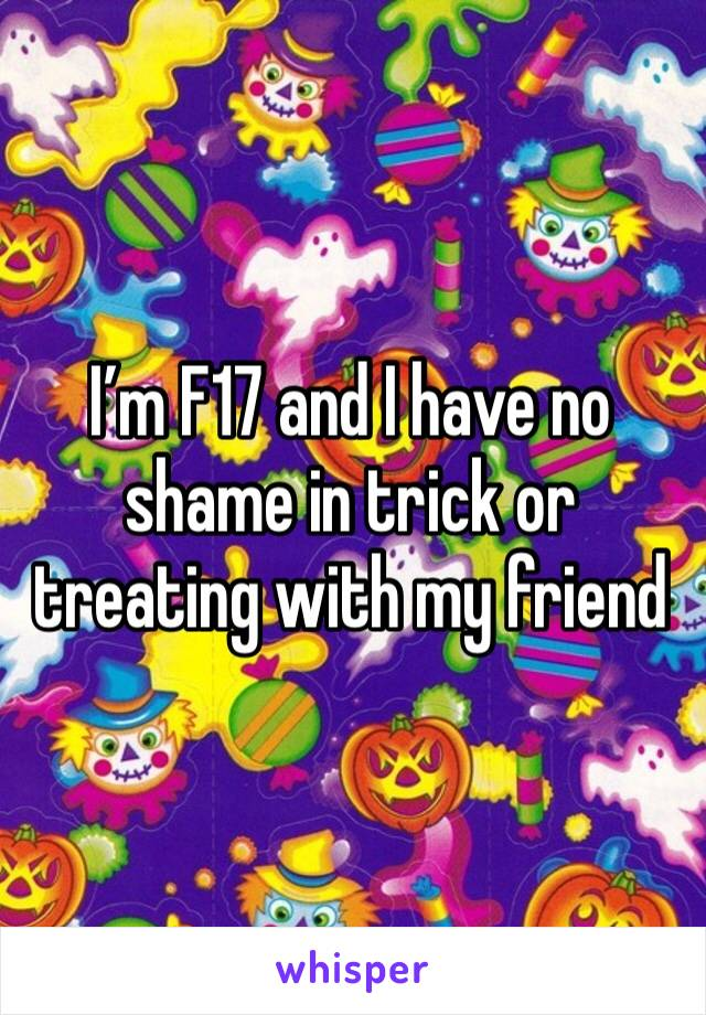 I'm F17 and I have no shame in trick or treating with my friend