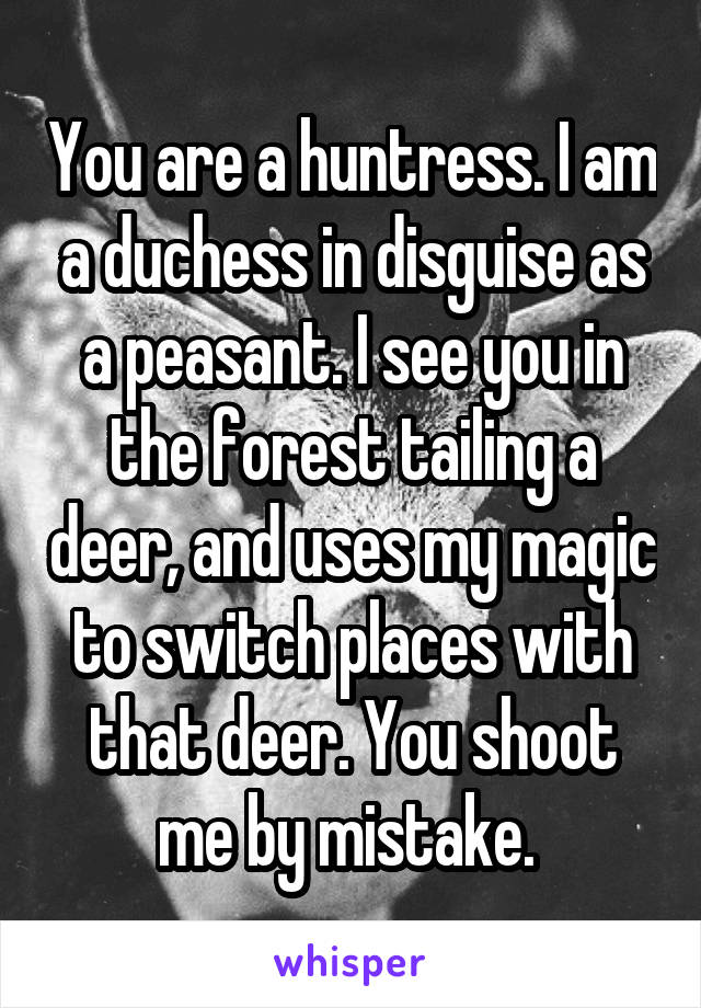 You are a huntress. I am a duchess in disguise as a peasant. I see you in the forest tailing a deer, and uses my magic to switch places with that deer. You shoot me by mistake.