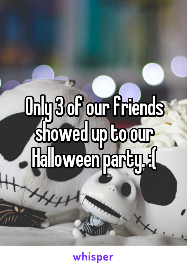 Only 3 of our friends showed up to our Halloween party. :(