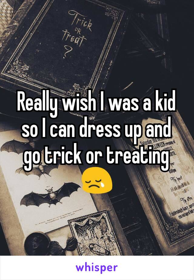 Really wish I was a kid so I can dress up and go trick or treating 😢