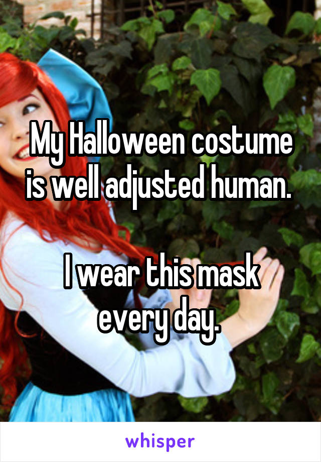 My Halloween costume is well adjusted human.   I wear this mask every day.