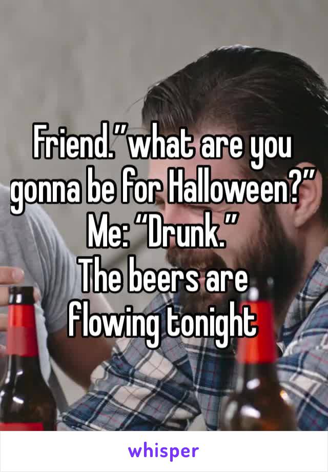 """Friend.""""what are you gonna be for Halloween?"""" Me: """"Drunk."""" The beers are flowing tonight"""