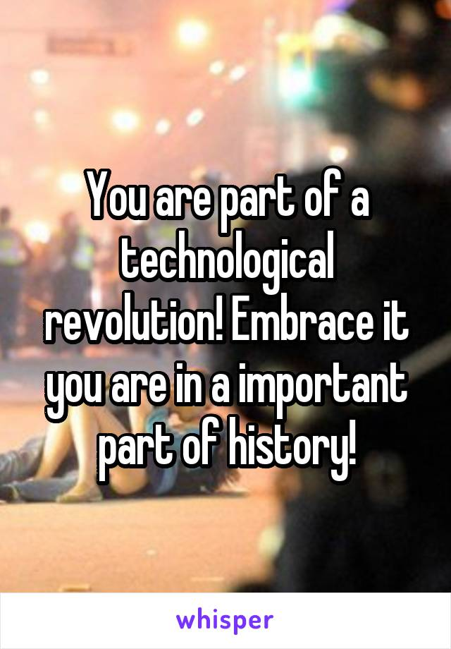 You are part of a technological revolution! Embrace it you are in a important part of history!
