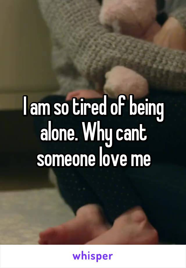 I am so tired of being alone. Why cant someone love me