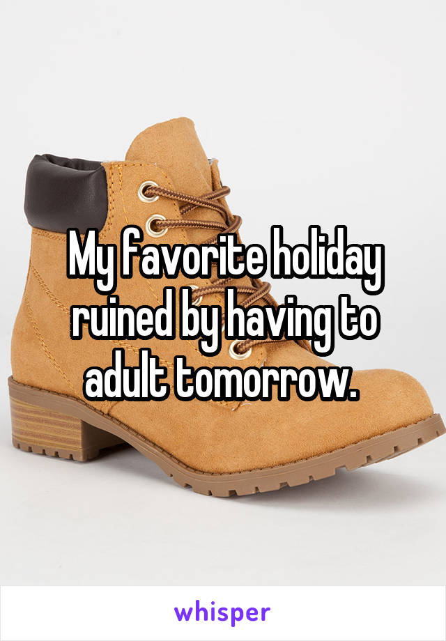 My favorite holiday ruined by having to adult tomorrow.