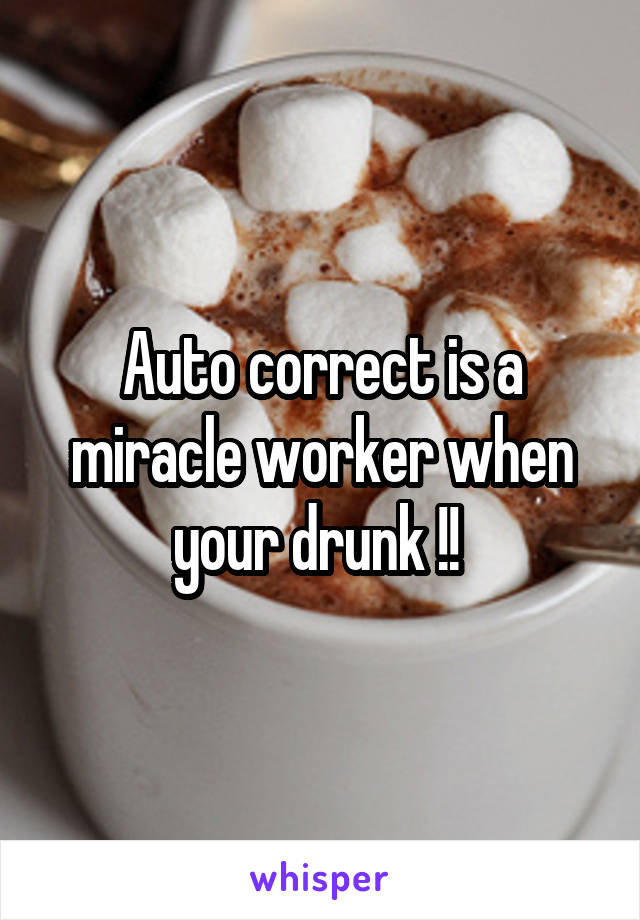 Auto correct is a miracle worker when your drunk !!