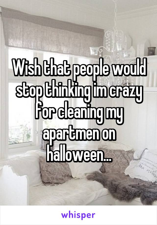 Wish that people would stop thinking im crazy for cleaning my apartmen on halloween...