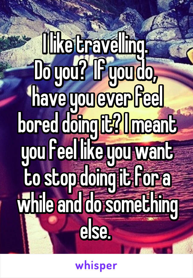 I like travelling.  Do you?  If you do,  have you ever feel bored doing it? I meant you feel like you want to stop doing it for a while and do something else.