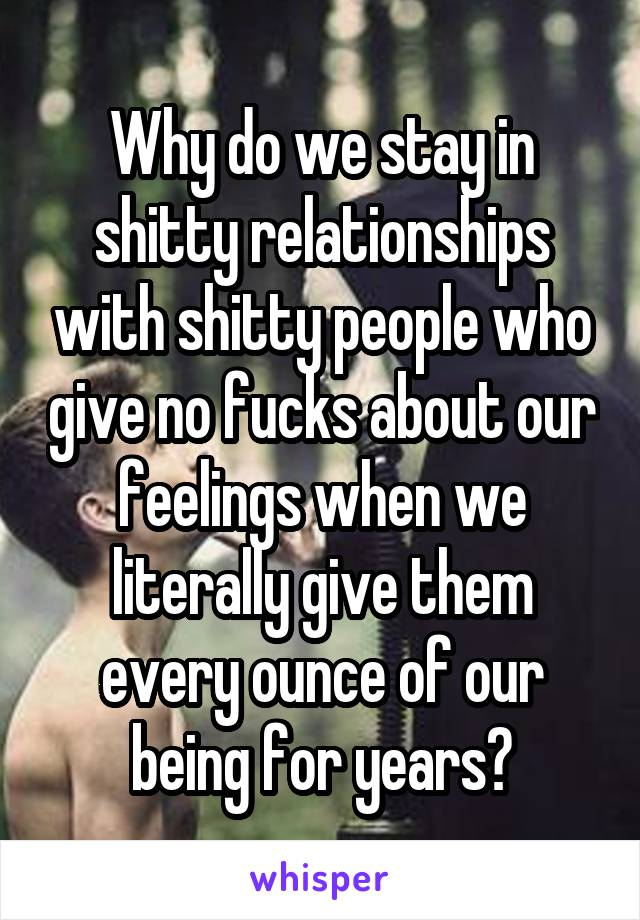 Why do we stay in shitty relationships with shitty people who give no fucks about our feelings when we literally give them every ounce of our being for years?