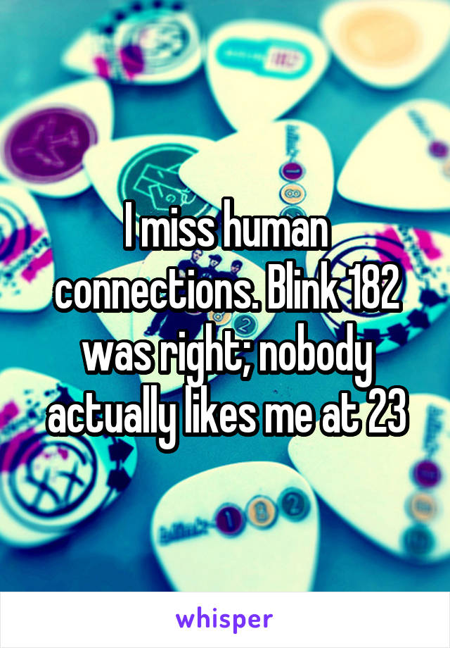 I miss human connections. Blink 182 was right; nobody actually likes me at 23