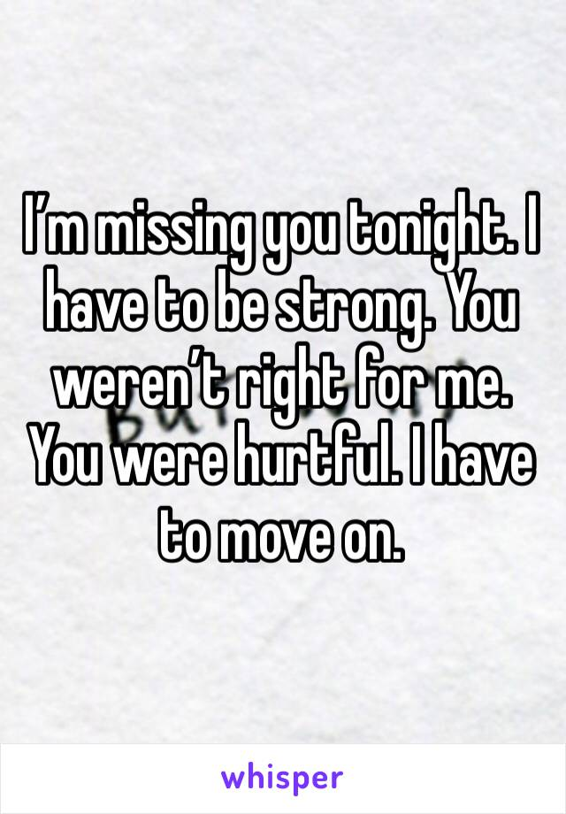 I'm missing you tonight. I have to be strong. You weren't right for me. You were hurtful. I have to move on.