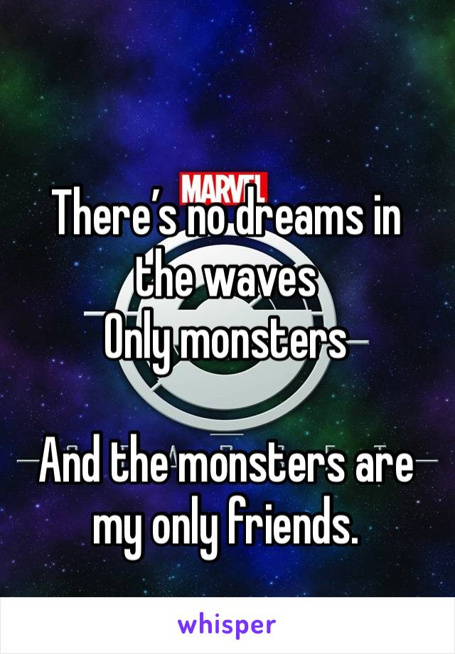 There's no dreams in the waves Only monsters  And the monsters are my only friends.