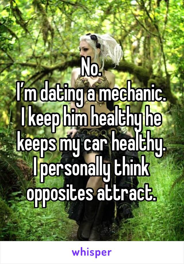 No.  I'm dating a mechanic.   I keep him healthy he keeps my car healthy.   I personally think opposites attract.