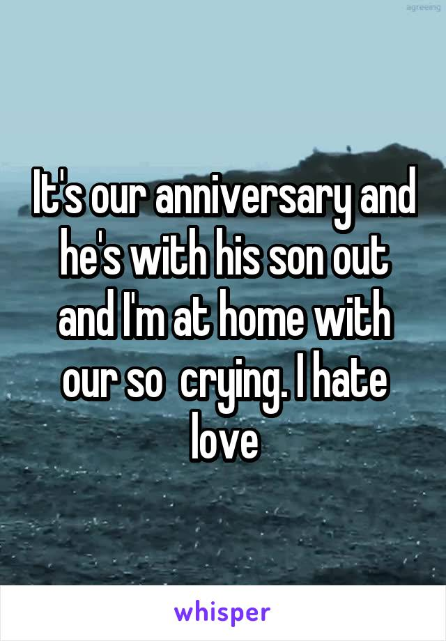 It's our anniversary and he's with his son out and I'm at home with our so  crying. I hate love
