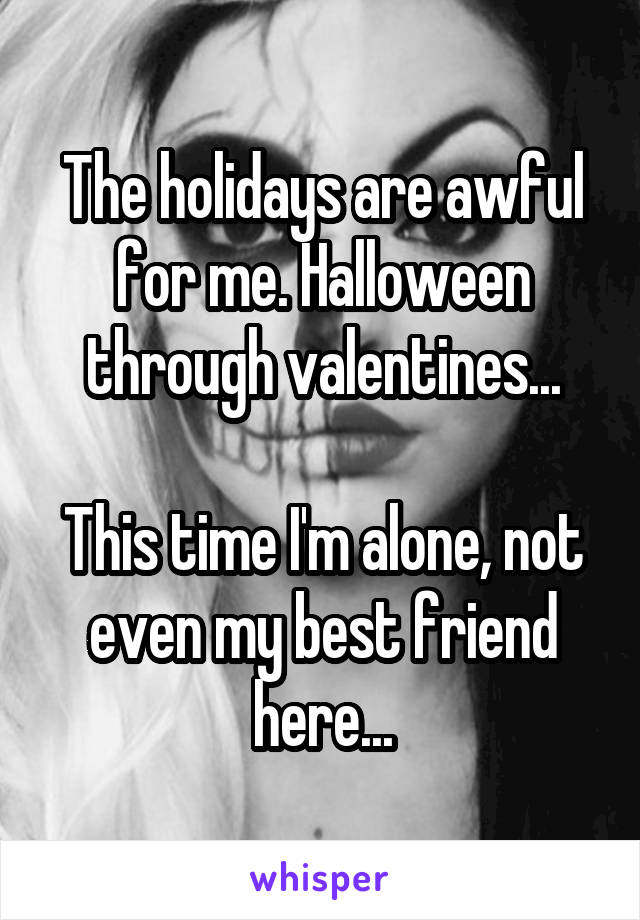 The holidays are awful for me. Halloween through valentines...  This time I'm alone, not even my best friend here...