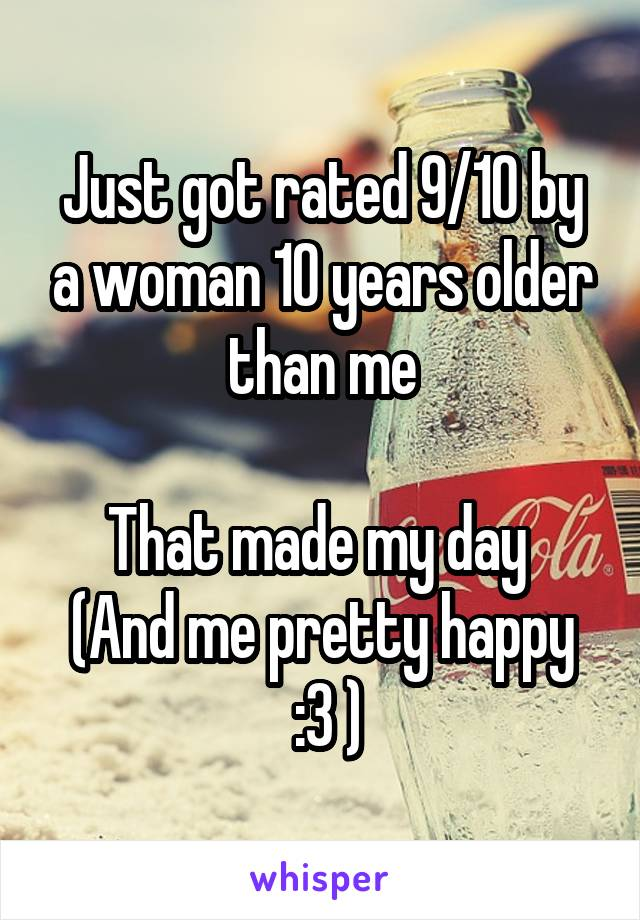 Just got rated 9/10 by a woman 10 years older than me  That made my day  (And me pretty happy  :3 )