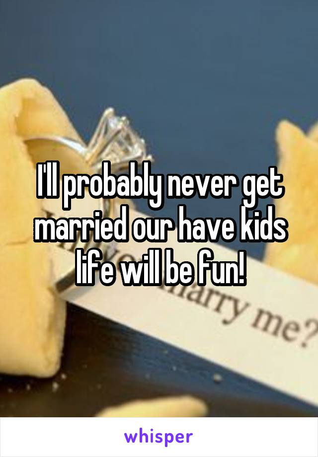 I'll probably never get married our have kids life will be fun!