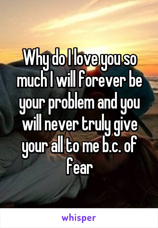Why do I love you so much I will forever be your problem and you will never truly give your all to me b.c. of fear