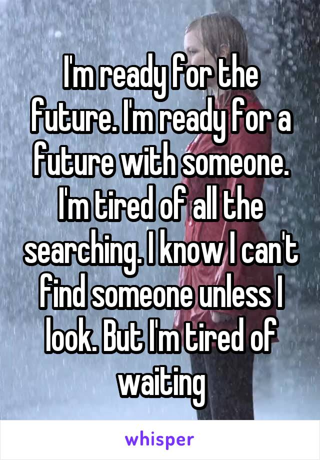 I'm ready for the future. I'm ready for a future with someone. I'm tired of all the searching. I know I can't find someone unless I look. But I'm tired of waiting