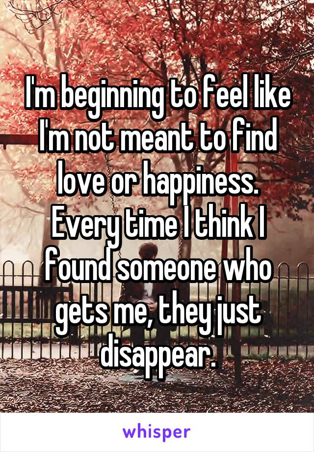 I'm beginning to feel like I'm not meant to find love or happiness. Every time I think I found someone who gets me, they just disappear.