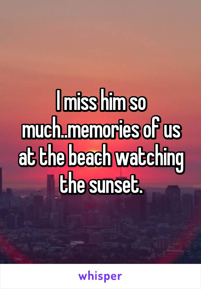 I miss him so much..memories of us at the beach watching the sunset.