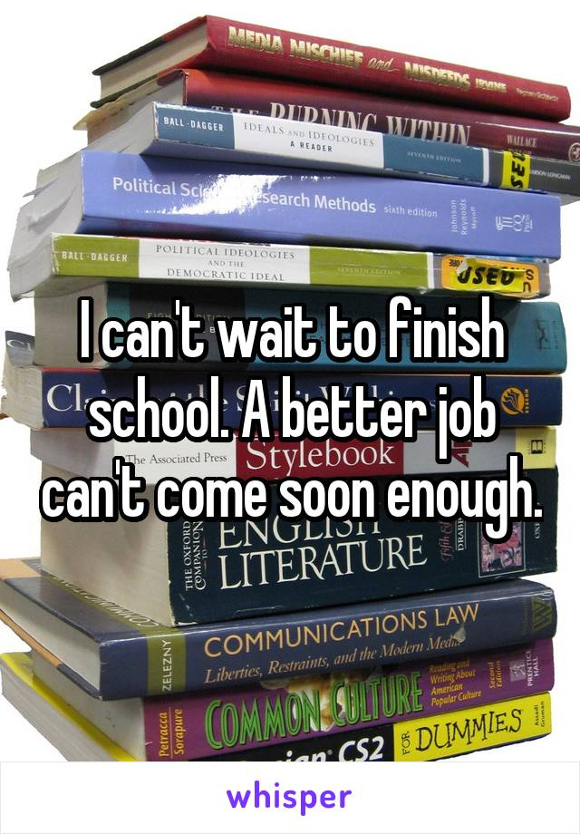 I can't wait to finish school. A better job can't come soon enough.
