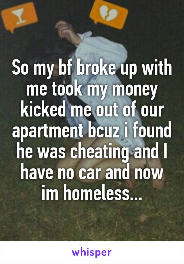So my bf broke up with me took my money kicked me out of our apartment bcuz i found he was cheating and I have no car and now im homeless...
