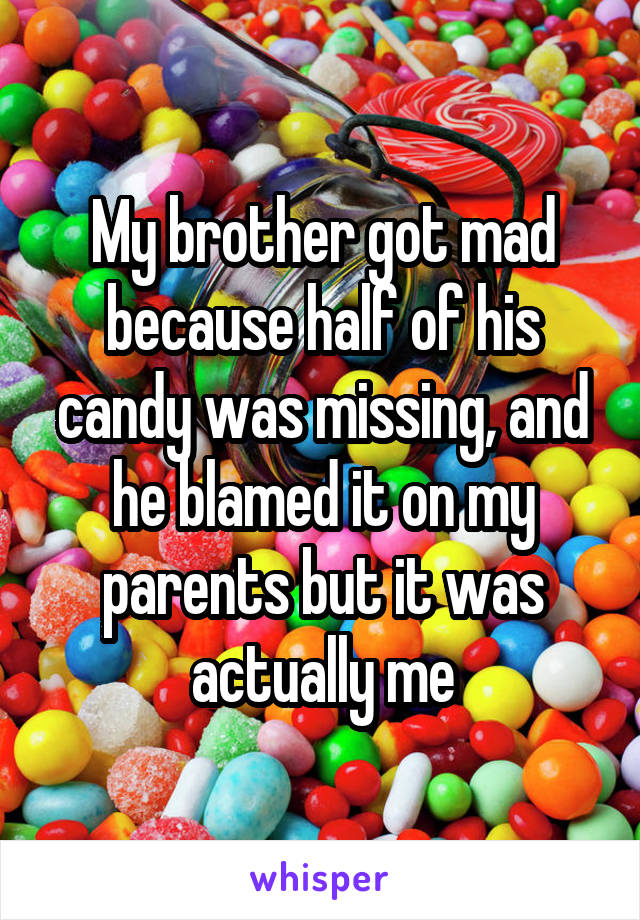 My brother got mad because half of his candy was missing, and he blamed it on my parents but it was actually me