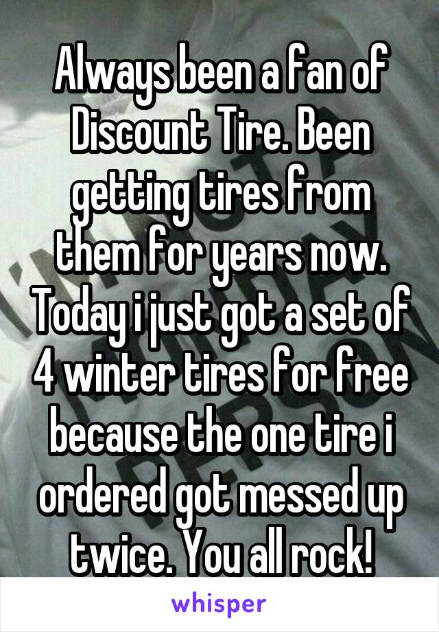 Always been a fan of Discount Tire. Been getting tires from them for years now. Today i just got a set of 4 winter tires for free because the one tire i ordered got messed up twice. You all rock!