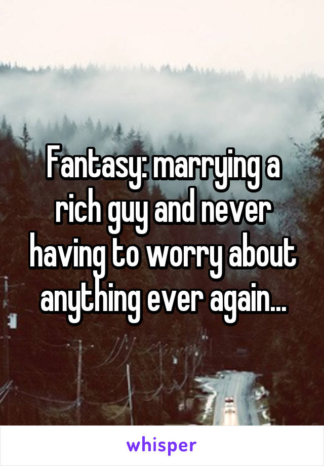 Fantasy: marrying a rich guy and never having to worry about anything ever again...