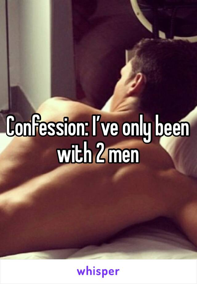 Confession: I've only been with 2 men