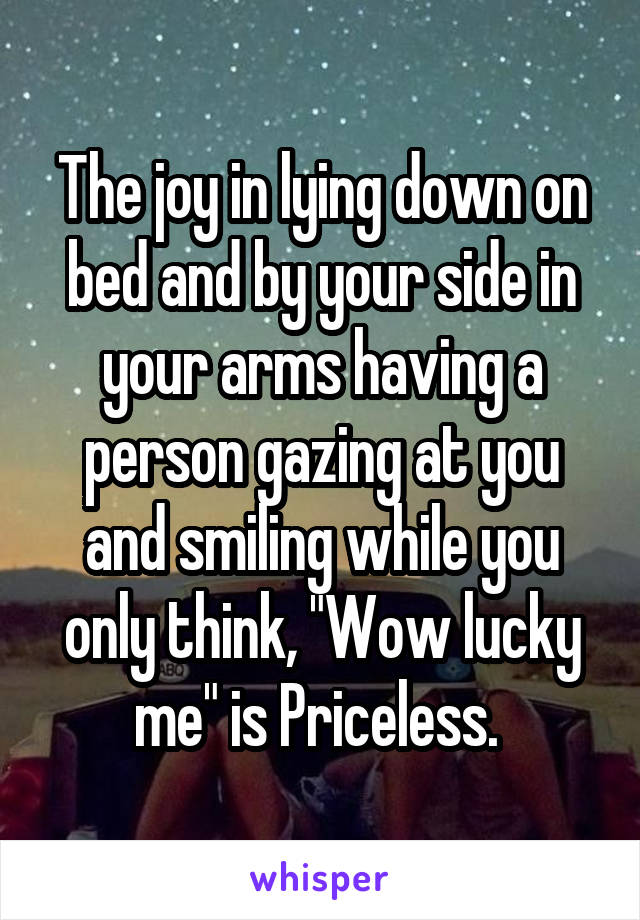 """The joy in lying down on bed and by your side in your arms having a person gazing at you and smiling while you only think, """"Wow lucky me"""" is Priceless."""