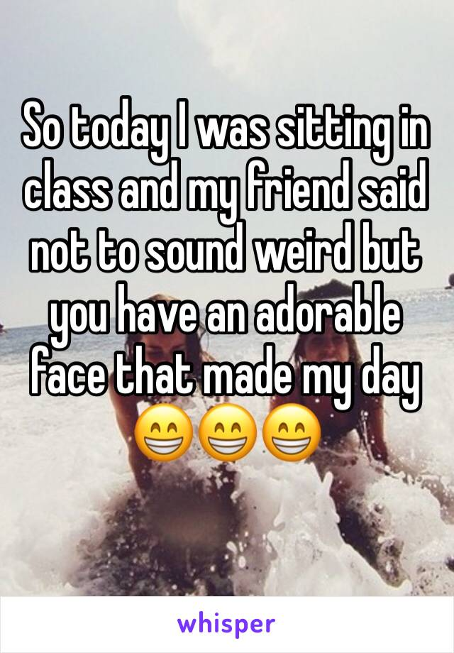 So today I was sitting in class and my friend said not to sound weird but you have an adorable face that made my day 😁😁😁