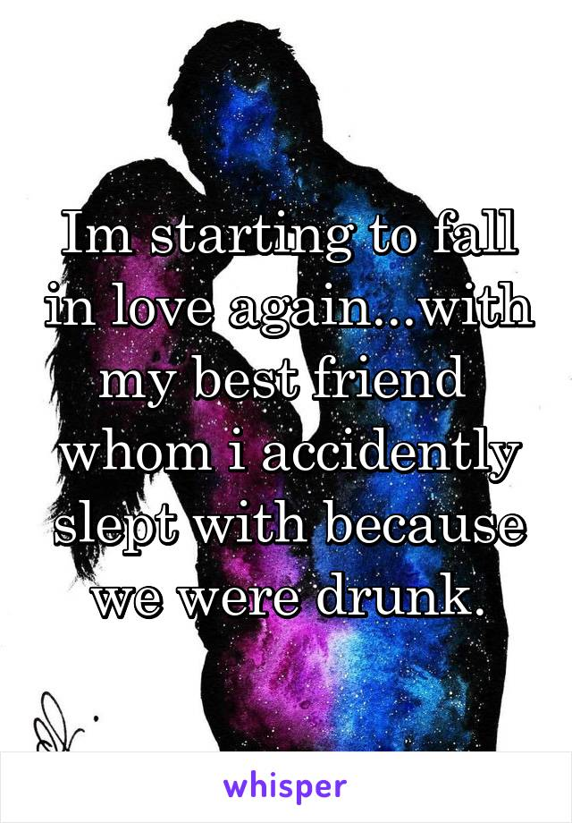 Im starting to fall in love again...with my best friend  whom i accidently slept with because we were drunk.