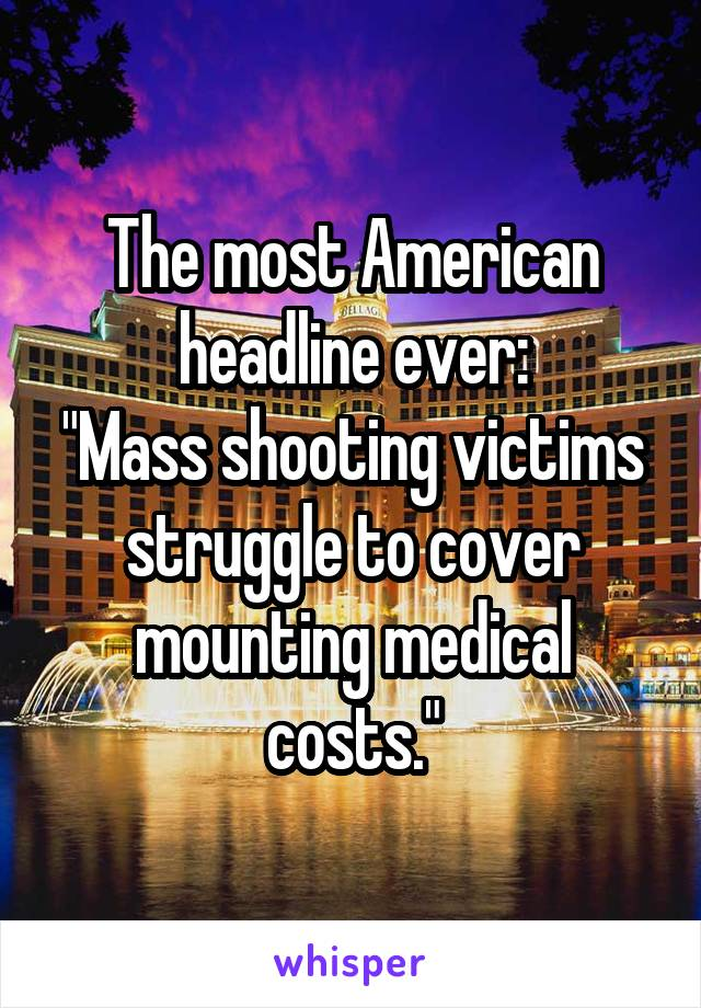"""The most American headline ever: """"Mass shooting victims struggle to cover mounting medical costs."""""""
