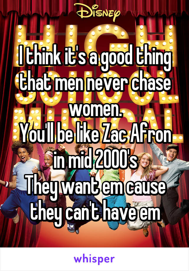 I think it's a good thing that men never chase women. You'll be like Zac Afron in mid 2000's They want em cause they can't have em