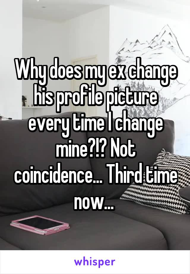Why does my ex change his profile picture every time I change mine?!? Not coincidence... Third time now...